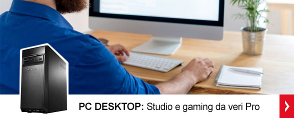 <strong>PC Desktop<br/></strong> Studio e gaming da veri Pro