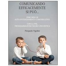 Comunicando afficacemente si può. . . percorso di auto potenziamento comunicativo con la PNL. Programmazione neuro linguistica