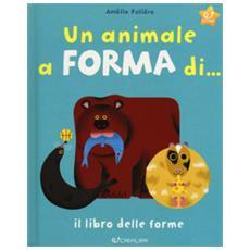 Un Animale A Forma Di. . . Il Libro Delle Forme. Ediz. A Colori