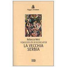 La vecchia Serbia. Viaggio in Iugoslavia