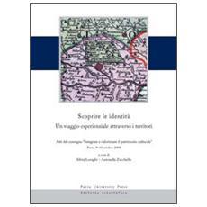 Scoprire le identità. Un viaggio esperienziale attraverso i territori. Atti del convegno «integrare e valorizzare il patrimonio culturale» (Pavia, 9-10 ottobre 2008)