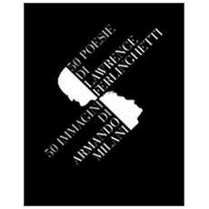 Cinquanta poesie di Lawrence Ferlinghetti. Cinquanta immagini di Armando Milani