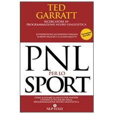 PNL per lo sport. Come allenare la mente per vincere usando le tecniche della programmazione neuro-linguistica