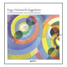 Peggy e Solomon R. Guggenheim. Le avanguardie dell'astrazione. Catalogo della mostra (Vercelli, 20 febbraio-30 maggio 2010)