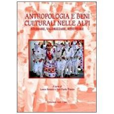 Antropologia e beni culturali nelle Alpi. Studiare, valorizzare, restituire. Ediz. italiana e inglese