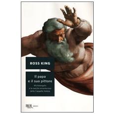 Il papa e il suo pittore. Michelangelo e la nascita avventurosa della Cappella Sistina