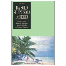 Da solo su un'isola deserta. Oceano Pacifico. La storia di sei anni vissuti in solitudine nell'atollo di Suwarrow