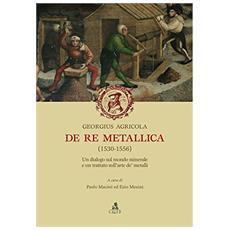De re metallica (1530-1556) . Un dialogo sul mondo minerale e un trattato sull'arte de' metalli