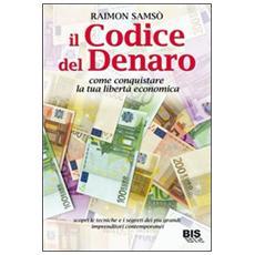 Il codice del denaro. Come conquistare la tua libertà economica. Scopri le tecniche e i segreti dei più grandi imprenditori contemporanei