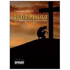Silvio Pellico. Un cattolico carbonaro