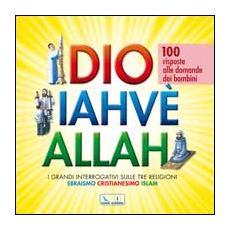 Dio Iahvè Allah. I grandi interrogativi sulle tre religioni ebraismo, cristianesimo, Islam. 100 risposte alle domande dei bambini