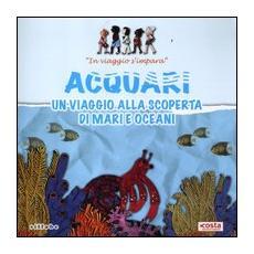 Acquari. Un viaggio alla scoperta di mari e oceani. In viaggio s'impara