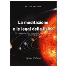 La meditazione e le leggi della fisica. Un viaggio scientifico attraverso le leggi della fisica e della meditazione