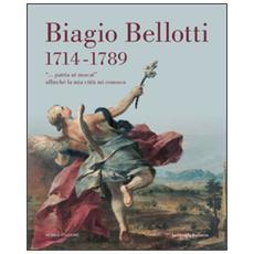 Biagio Bellotti 1714-1789. «. . . patria ut noscat» affinché la mia città mi conosca