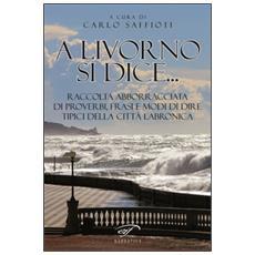 A Livorno di dice. . . Raccolta abborracciata di proverbi, frasi e modi di dire, tipici della città labronica