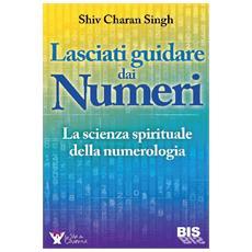 Lasciati guidare dai numeri. La scienza spirituale della numerologia