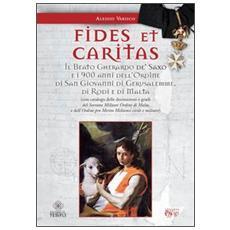 Fides et caritas. Il beato Gherardo de' Saxo e i 900 anni dell'ordine di San Giovanni di Gerusalemme, di Rodi e di Malta