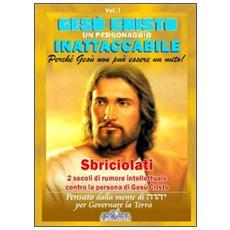 Gesù Cristo un personaggio inattaccabile. Perché non può essere un mito. Vol. 1: Sbriciolati 2 sec. di rumore intellettuale contro la persona di Gesù.