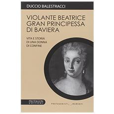 Violante Beatrice gran principessa di Baviera. Vita e storia di una donna di confine