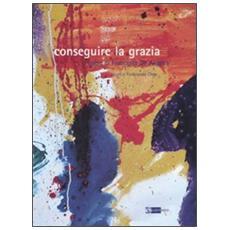 Conseguire la grazia. Opere di Francesca De Angelis. Catalogo della mostra