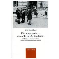C'era una volta. . . la Scuola di S. Frediano. Didattica e vita quotidiana in una scuola elementare di Pisa