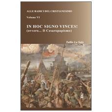 Alle radici del cristianesimo. Vol. 6: In hoc signo vinces! (ovvero. . . Il Cesaropapismo) .