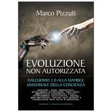 Evoluzione non autorizzata. Dall'uomo 2.0 alla matrice universale della coscienza