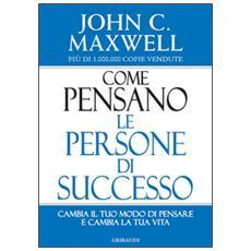 Come pensano le persone di successo. Cambia il tuo modo di pensare e cambia la tua vita