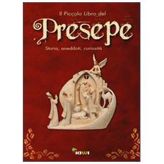 Piccolo libro del presepe. Storia, aneddoti, curiosit� (Il)