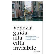 Venezia. Guida alla città invisibile