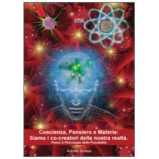 Coscienza, pensiero e materia. Siamo i co-creatori della nostra realtà. Fisica & psicologia delle possibilità