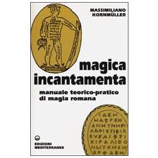 Magica incantamenta. Manuale teorico-pratico di magia romana