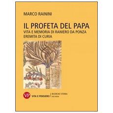 Profeta del papa. Vita e memoria di Raniero da Ponza, eremita di curia (Il)