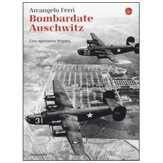 Bombardate Auschwitz. Una speranza negata