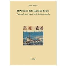 Paradiso del magnifico regno. Agiografi, santi e culti nella Sicilia spagnola (Il)