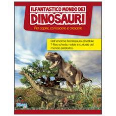 Il fantastico mondo dei dinosauri. Per capire, conoscere e crescere