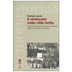Sindacato nella citt� ferita. Storia della Camera del lavoro di Genova negli anni sessanta e settanta (Il)