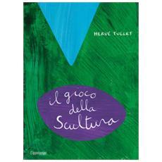 Hervé Tullet - Il Gioco Della Scultura. Ediz. A Colori