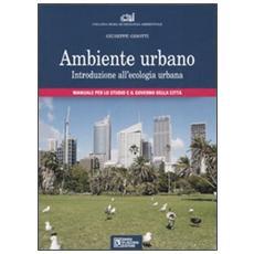 Ambiente urbano. Introduzione all'ecologia urbana. Manuale per lo studio e il governo della città