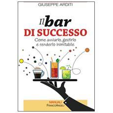 Il bar di successo. Come avviarlo, gestirlo e renderlo inimitabile