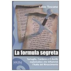 La formula segreta. Tartaglia, Cardano e il duello matematico che infiammò l'Italia del Rinascimento
