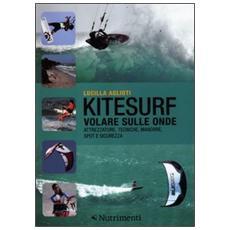 Kitesurf. Volare sulle onde. Attrezzature, tecniche, manovre, spot e sicurezza