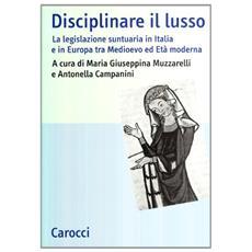 Disciplinare il lusso. La legislazione suntuaria in Italia e in Europa tra medioevo ed età moderna