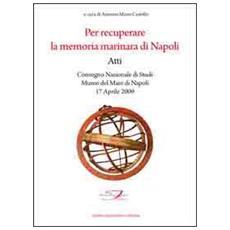 Per recuperare la memoria marinara di Napoli. Atti del convegno nazionale di studi (Napoli, 17 aprile 2009)