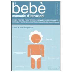 Il bebè. Manuale d'istruzioni. Guida pratica per l'utente, risoluzione dei problemi e consigli utili per la corretta installazione e manutenzione