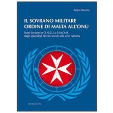 Il sovrano militare ordine di Malta all'ONU. Stato sovrano o O. N. G. Lo S. M. O. M. dagli splendori del XX secolo alla crisi odierna