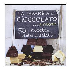 Fabbrica di cioccolato a Parma. 50 ricette dolci e salate (La)