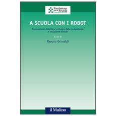 A scuola con i robot. Innovazione didattica, sviluppo delle competenze e inclusione sociale