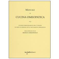 Manuale di cucina omeopatica. Studiato principalmente per l'utilizzo da parte di persone sotto trattamento omeopatico