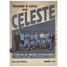 Quando Il Calcio Era Celeste. L'uruguay Degli Invincibili. La Prima Squadra Che Dominò Il Mondo